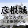 彦根城~国宝天守と大名庭園の美