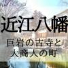 近江八幡~巨岩の古寺と大商人の町
